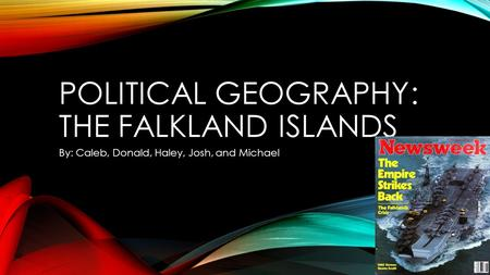 POLITICAL GEOGRAPHY: THE FALKLAND ISLANDS By: Caleb, Donald, Haley, Josh, and Michael.