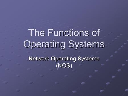 The Functions of Operating Systems Network Operating Systems (NOS)