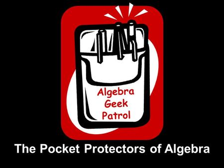 Algebra Geek Patrol The Pocket Protectors of Algebra.