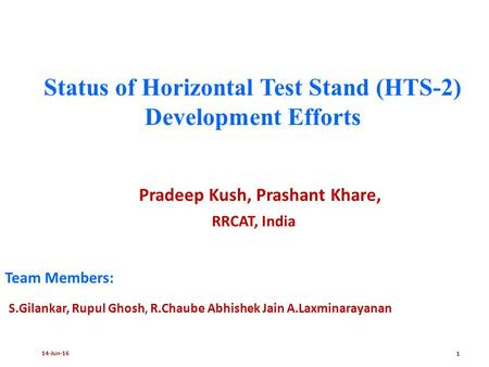 14-Jun-161 Status of Horizontal Test Stand (HTS-2) Development Efforts Pradeep Kush, Prashant Khare, RRCAT, India Team Members: S.Gilankar, Rupul Ghosh,
