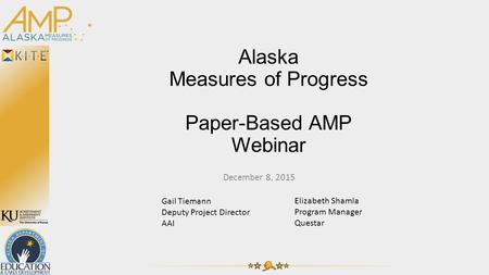 Alaska Measures of Progress Paper-Based AMP Webinar December 8, 2015 Gail Tiemann Deputy Project Director AAI Elizabeth Shamla Program Manager Questar.