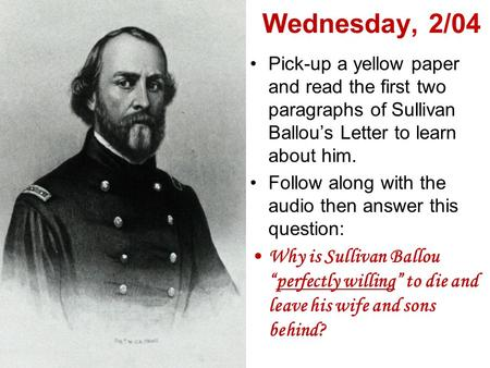 Wednesday, 2/04 Pick-up a yellow paper and read the first two paragraphs of Sullivan Ballou's Letter to learn about him. Follow along with the audio then.