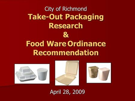 April 28, 2009 City of Richmond Take-Out Packaging Research & Food WareOrdinance Recommendation Food Ware Ordinance Recommendation.