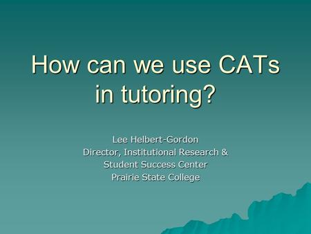 How can we use CATs in tutoring? Lee Helbert-Gordon Director, Institutional Research & Student Success Center Prairie State College.