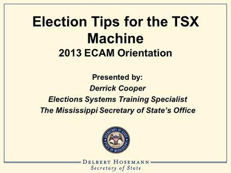 Election Tips for the TSX Machine 2013 ECAM Orientation Presented by: Derrick Cooper Elections Systems Training Specialist The Mississippi Secretary of.