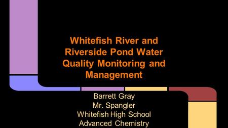 Whitefish River and Riverside Pond Water Quality Monitoring and Management Barrett Gray Mr. Spangler Whitefish High School Advanced Chemistry.