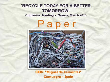 "' RECYCLE TODAY FOR A BETTER TOMORROW' Comenius Meeting - Greece, March 2013 P a p e r CEIP. ""Miguel de Cervantes"" Consuegra - Spain."