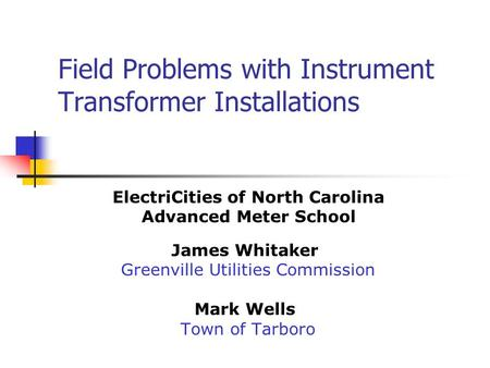 Field Problems with Instrument Transformer Installations James Whitaker Greenville Utilities Commission Mark Wells Town of Tarboro ElectriCities of North.