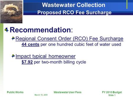 FY 2010 Budget Slide 1 Public Works March 18, 2009 Wastewater User Fees Wastewater Collection Proposed RCO Fee Surcharge Recommendation: Regional Consent.