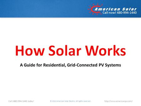 Call now! 480-994-1440 A Guide for Residential, Grid-Connected PV Systems © 2012 American Solar Electric. All rights reserved.