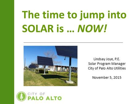 The time to jump into SOLAR is … NOW! Lindsay Joye, P.E. Solar Program Manager City of Palo Alto Utilities November 5, 2015.