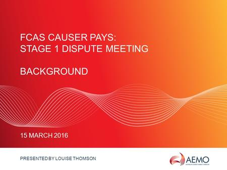 SLIDE 1 FCAS CAUSER PAYS: STAGE 1 DISPUTE MEETING BACKGROUND 15 MARCH 2016 PRESENTED BY LOUISE THOMSON.