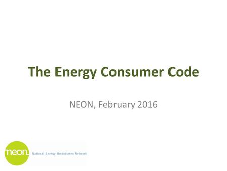 The Energy Consumer Code NEON, February 2016. Background 2020 Vision for Europe's Energy Customers (November 2012) Energy Union Strategy 'Delivering a.