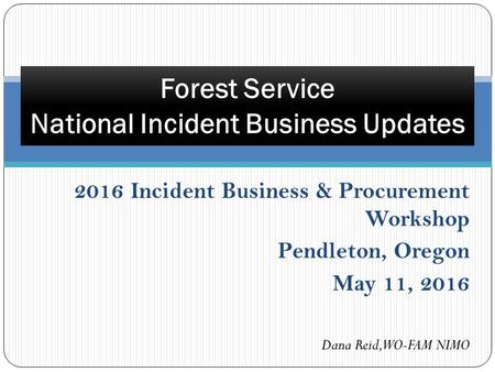 Forest Service National Incident Business Updates 2016 Incident Business & Procurement Workshop Pendleton, Oregon May 11, 2016 Dana Reid, WO-FAM NIMO.