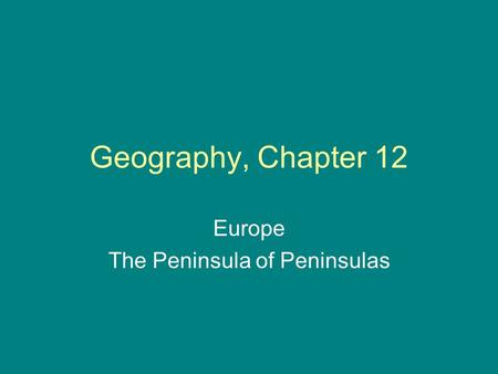 Geography, Chapter 12 Europe The Peninsula of Peninsulas.