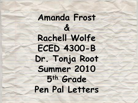 Amanda Frost & Rachell Wolfe ECED 4300-B Dr. Tonja Root Summer 2010 5 th Grade Pen Pal Letters.
