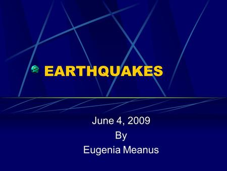EARTHQUAKES June 4, 2009 By Eugenia Meanus. What is an Earthquake In a mild quake the ground will tremble as if a large truck is driving by and you may.