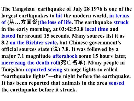The Tangshan earthquake of July 28 1976 is one of the largest earthquakes to hit the modern world, in terms of ( 从 … 方面说 )the loss of life. The earthquake.