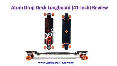 Www.LongboardsReview.com.  Whole Longboard (W x L): 9.6 x 41 inches  Deck Type: Drop Deck  Deck Material: Full Maple Laminate  Deck Long: 41 inches.