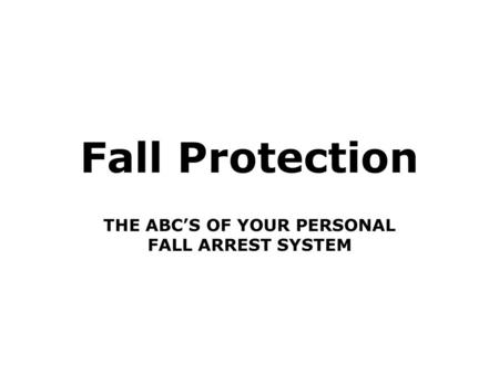 Fall Protection THE ABC'S OF YOUR PERSONAL FALL ARREST SYSTEM.