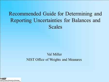 Recommended Guide for Determining and Reporting Uncertainties for Balances and Scales Val Miller NIST Office of Weights and Measures.