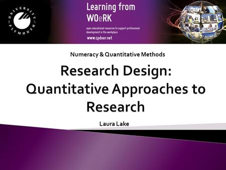 Numeracy & Quantitative Methods Laura Lake. What is a research design? - Provides a framework for collecting and analysing data. How do we choose a research.