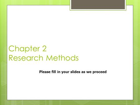 Chapter 2 Research Methods Please fill in your slides as we proceed.