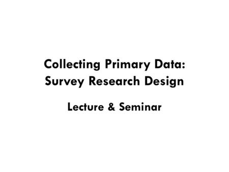 Collecting Primary Data: Survey Research Design Lecture & Seminar.