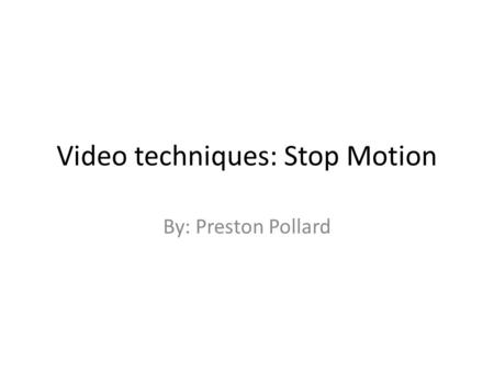 Video techniques: Stop Motion By: Preston Pollard.