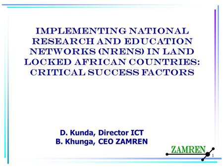 Implementing National Research and Education Networks (NRENs) in land locked African countries: critical success factors 1 D. Kunda, Director ICT B. Khunga,