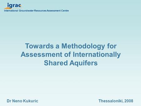Towards a Methodology for Assessment of Internationally Shared Aquifers International Groundwater Resources Assessment Centre Dr Neno KukuricThessaloniki,