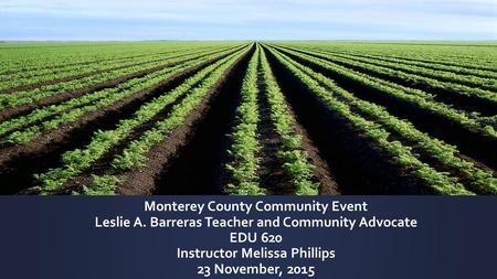 Monterey County Community Event Leslie A. Barreras Teacher and Community Advocate EDU 620 Instructor Melissa Phillips 23 November, 2015.