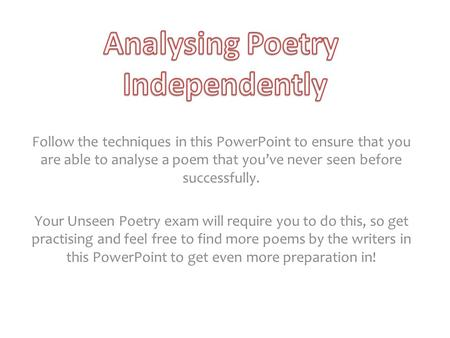 Follow the techniques in this PowerPoint to ensure that you are able to analyse a poem that you've never seen before successfully. Your Unseen Poetry exam.
