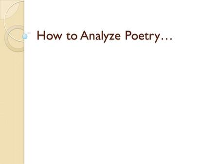 How to Analyze Poetry…. Step 1 Read the poem & record any first reactions. What do you notice about the structure, what it says or anything else. Usually.
