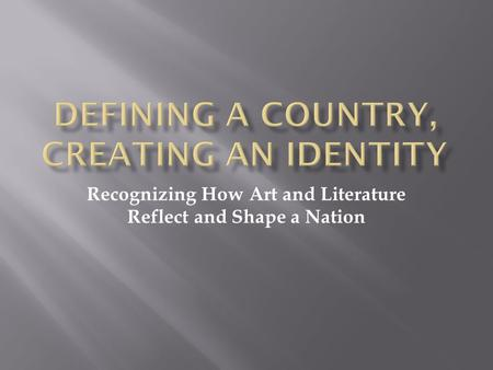 Recognizing How Art and Literature Reflect and Shape a Nation.