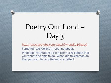 Poetry Out Loud – Day 3  Forgetfulness (Collins) In your notebook: What did this student do in his or her recitation.