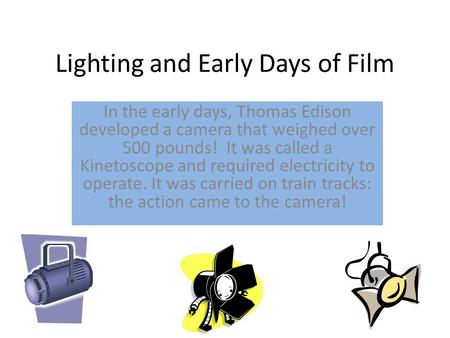 Lighting and Early Days of Film In the early days, Thomas Edison developed a camera that weighed over 500 pounds! It was called a Kinetoscope and required.
