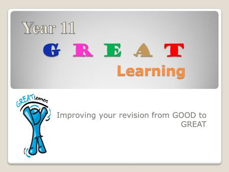 G R E A T Learning Improving your revision from GOOD to GREAT.