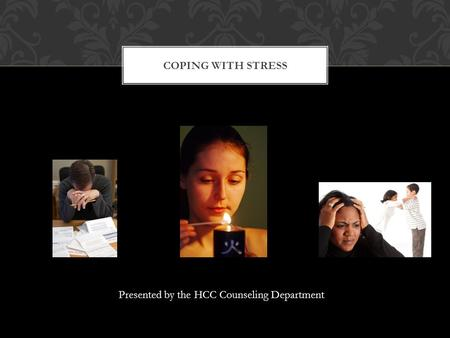 Presented by the HCC Counseling Department COPING WITH STRESS.