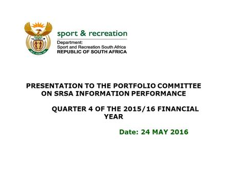 PRESENTATION TO THE PORTFOLIO COMMITTEE ON SRSA INFORMATION PERFORMANCE QUARTER 4 OF THE 2015/16 FINANCIAL YEAR Date: 24 MAY 2016.