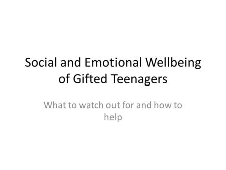 Social and Emotional Wellbeing of Gifted Teenagers What to watch out for and how to help.