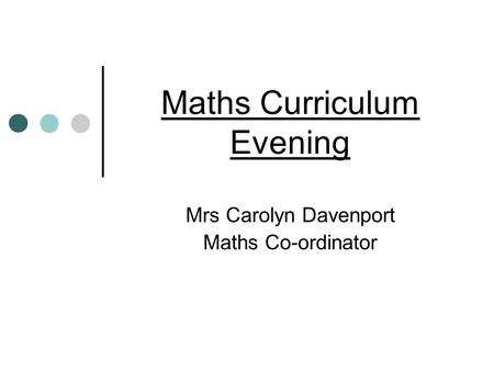 Maths Curriculum Evening Mrs Carolyn Davenport Maths Co-ordinator.