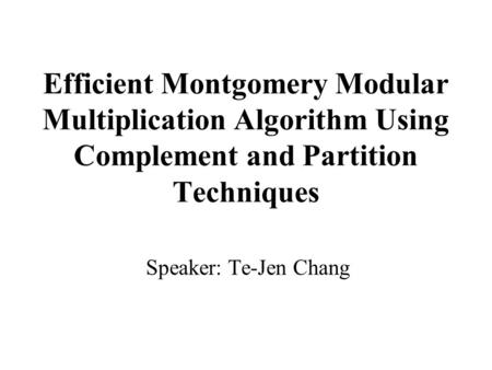 Efficient Montgomery Modular Multiplication Algorithm Using Complement and Partition Techniques Speaker: Te-Jen Chang.