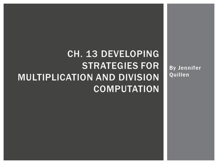 By Jennifer Quillen CH. 13 DEVELOPING STRATEGIES FOR MULTIPLICATION AND DIVISION COMPUTATION.