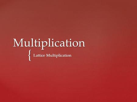 { Multiplication Lattice Multiplication.  We will compare what you already know about multiplication and construct a statement about the factors.  And.