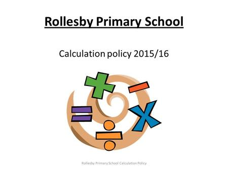 Rollesby Primary School Calculation policy 2015/16 Rollesby Primary School Calculation Policy.