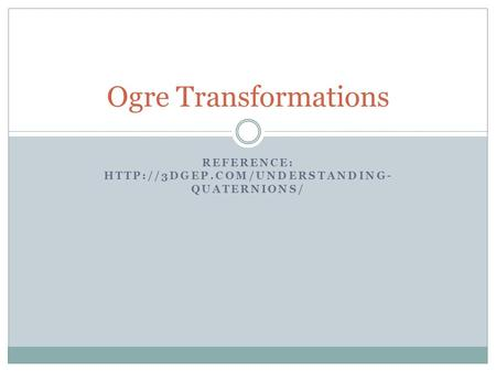 REFERENCE:  QUATERNIONS/ Ogre Transformations.