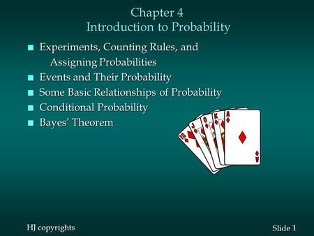1 1 Slide HJ copyrights Chapter 4 Introduction to Probability n Experiments, Counting Rules, and Assigning Probabilities Assigning Probabilities n Events.