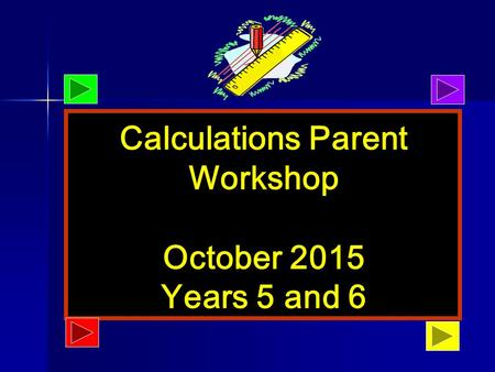 October 2013 Calculations Parent Workshop October 2015 Years 5 and 6.