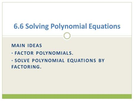 MAIN IDEAS FACTOR POLYNOMIALS. SOLVE POLYNOMIAL EQUATIONS BY FACTORING. 6.6 Solving Polynomial Equations.